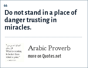 Arab Proverb: Do not stand in a place of danger trusting in miracles.