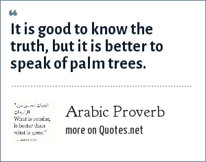 Arabic Proverb: It is good to know the truth, but it is better to speak of palm trees.