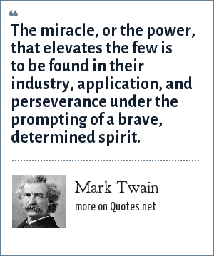 Mark Twain: The miracle, or the power, that elevates the few is to be found in their industry, application, and perseverance under the prompting of a brave, determined spirit.