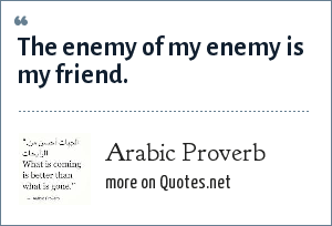 Arab Proverb: The enemy of my enemy is my friend.