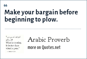 Arabic Proverb: Make your bargain before beginning to plow.