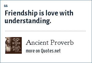 Ancient Proverb: Friendship is love with understanding.