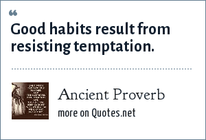 Ancient Proverb: Good habits result from resisting temptation.