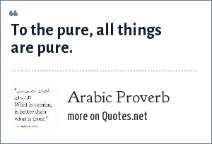Arabic Proverb: To the pure, all things are pure.