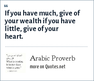 Arabic Proverb: If you have much, give of your wealth if you have little, give of your heart.