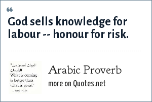 Arabic Proverb: God sells knowledge for labour -- honour for risk.