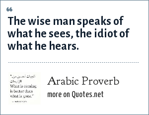 Arabic Proverb: The wise man speaks of what he sees, the idiot of what he hears.