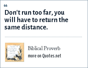 Biblical Proverb: Don't run too far, you will have to return the same distance.