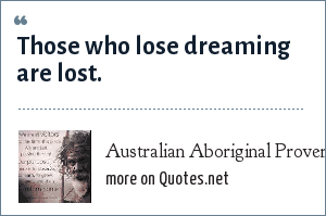 Australian Aboriginal Proverb: Those who lose dreaming are lost.