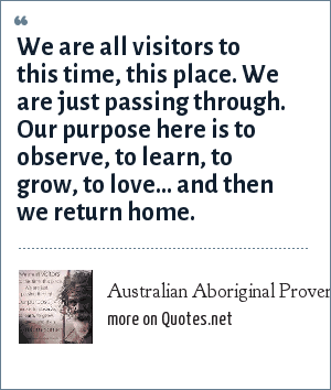 Australian Aboriginal Proverb: We are all visitors to this time, this place. We are just passing through. Our purpose here is to observe, to learn, to grow, to love... and then we return home.