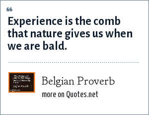 Belgian Proverb: Experience is the comb that nature gives us when we are bald.