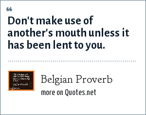 Belgian Proverb: Don't make use of another's mouth unless it has been lent to you.
