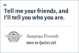 Assyrian Proverb: Tell me your friends, and I'll tell you who you are.
