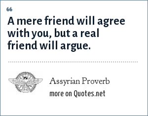 Assyrian Proverb: A mere friend will agree with you, but a real friend will argue.
