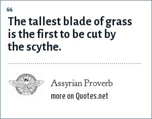 Assyrian Proverb: The tallest blade of grass is the first to be cut by the scythe.