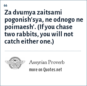 Assyrian Proverb: Za dvumya zaitsami pogonish'sya, ne odnogo ne poimaesh'. (If you chase two rabbits, you will not catch either one.)