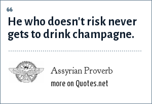 Assyrian Proverb: He who doesn't risk never gets to drink champagne.