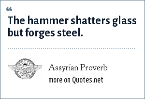 Assyrian Proverb: The hammer shatters glass but forges steel.