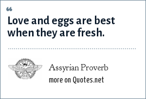 Assyrian Proverb: Love and eggs are best when they are fresh.