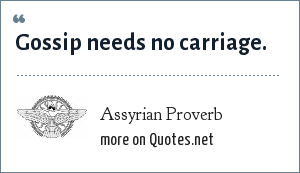 Assyrian Proverb: Gossip needs no carriage.
