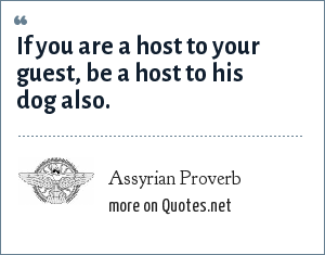 Assyrian Proverb: If you are a host to your guest, be a host to his dog also.