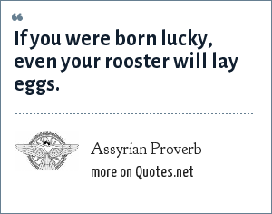 Assyrian Proverb: If you were born lucky, even your rooster will lay eggs.
