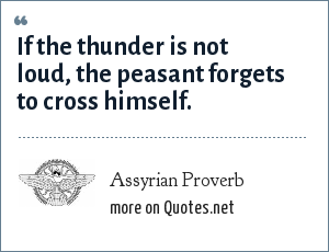 Assyrian Proverb: If the thunder is not loud, the peasant forgets to cross himself.