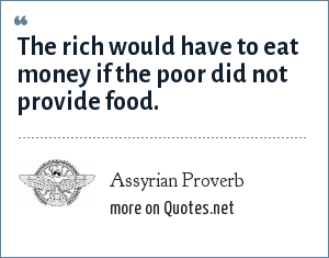 Assyrian Proverb: The rich would have to eat money if the poor did not provide food.