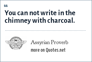 Assyrian Proverb: You can not write in the chimney with charcoal.
