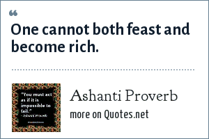 Ashanti Proverb: One cannot both feast and become rich.