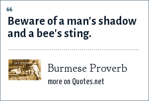 Burmese Proverb: Beware of a man's shadow and a bee's sting.