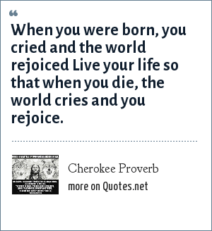 Cherokee Proverb: When you were born, you cried and the world rejoiced Live your life so that when you die, the world cries and you rejoice.
