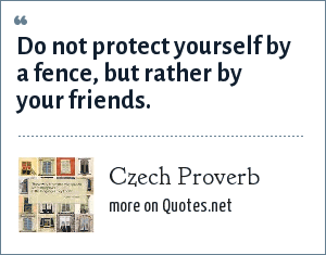 Czech Proverb: Do not protect yourself by a fence, but rather by your friends.