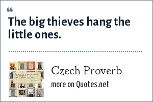 Czech Proverb: The big thieves hang the little ones.