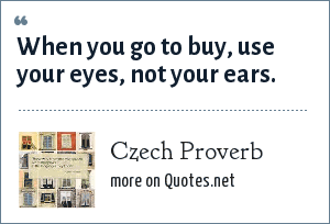 Czech Proverb: When you go to buy, use your eyes, not your ears.