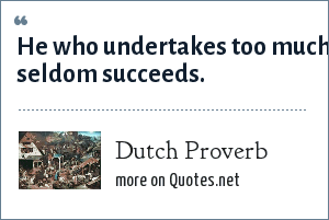 Dutch Proverb: He who undertakes too much seldom succeeds.