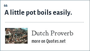 Dutch Proverb: A little pot boils easily.