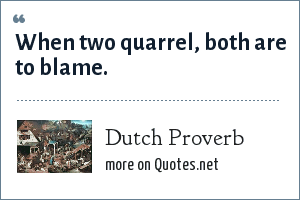 Dutch Proverb: When two quarrel, both are to blame.