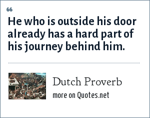 Dutch Proverb: He who is outside his door already has a hard part of his journey behind him.