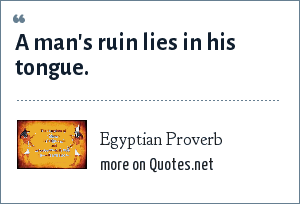 Egyptian Proverb: A man's ruin lies in his tongue.