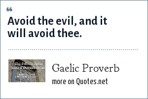 Gaelic Proverb: Avoid the evil, and it will avoid thee.