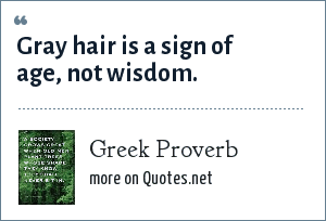 Greek Proverb: Gray hair is a sign of age, not wisdom.
