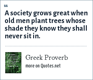 Greek Proverb: A society grows great when old men plant trees whose shade they know they shall never sit in.