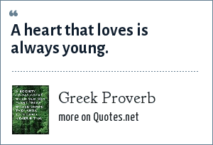 Greek Proverb: A heart that loves is always young.