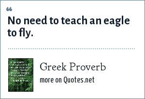 Greek Proverb: No need to teach an eagle to fly.