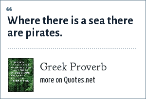Greek Proverb: Where there is a sea there are pirates.