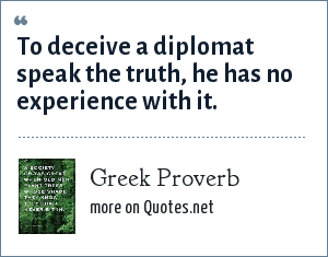 Greek Proverb: To deceive a diplomat speak the truth, he has no experience with it.