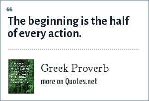 Greek Proverb: The beginning is the half of every action.
