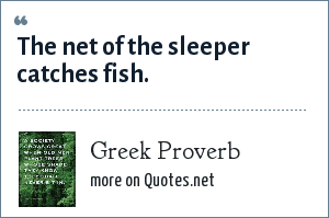 Greek Proverb: The net of the sleeper catches fish.