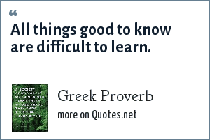 Greek Proverb: All things good to know are difficult to learn.